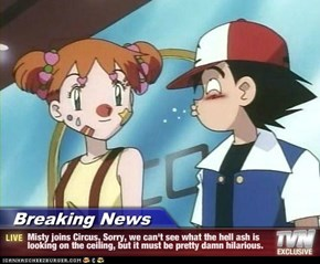 Breaking News - Misty joins Circus, Sorry, we can't see what the hell ash is looking on the ceiling, but it must be pretty damn hilarious.