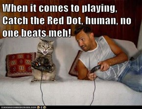 When it comes to playing, Catch the Red Dot, human, no one beats meh!