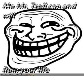 Me Mr. Troll can and will  Ruin your life