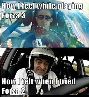 How I feel while playing Forza 3  How I felt when I tried Forza 2