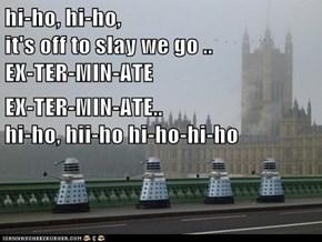 hi-ho, hi-ho,                                     it's off to slay we go ..                       EX-TER-MIN-ATE EX-TER-MIN-ATE..                                hi-ho, hii-ho hi-ho-hi-ho