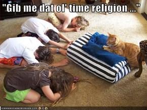 """""""Gib me dat ol' time religion ..."""""""