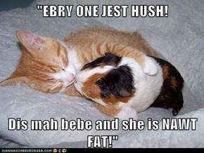 """EBRY ONE JEST HUSH!  Dis mah bebe and she is NAWT FAT!"""