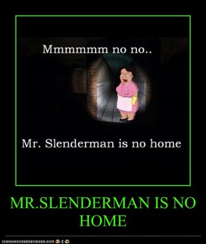 MR.SLENDERMAN IS NO HOME