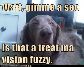 Wait, gimme a sec  Is that a treat ma vision fuzzy.