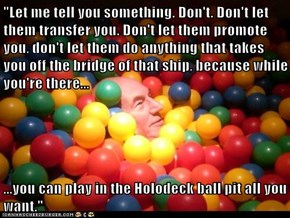 """Let me tell you something. Don't. Don't let them transfer you. Don't let them promote you, don't let them do anything that takes you off the bridge of that ship, because while you're there...  ...you can play in the Holodeck ball pit all you want."""