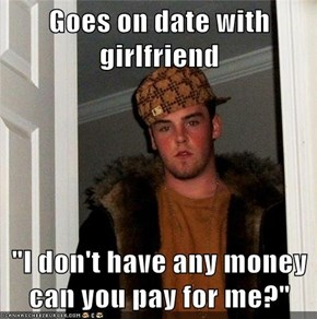 "Goes on date with girlfriend  ""I don't have any money can you pay for me?"""