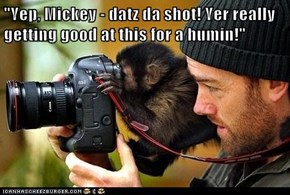 """""""Yep, Mickey - datz da shot! Yer really getting good at this for a humin!"""""""