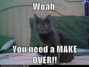 Woah.   You need a MAKE OVER!!