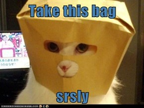 Take this bag   srsly