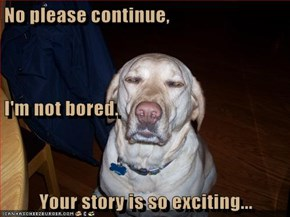 No please continue, I'm not bored. Your story is so exciting...