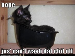nope  jus' can't wash dat ebil off