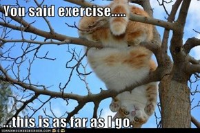 You said exercise.....  ...this is as far as I go.