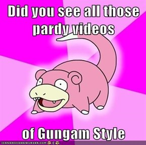 Did you see all those pardy videos  of Gungam Style