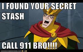 I FOUND YOUR SECRET STASH  CALL 911 BRO!!!!