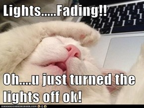 Lights.....Fading!!  Oh....u just turned the lights off ok!