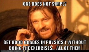 ONE DOES NOT SIMPLY  GET GOOD GRADES IN PHYSICS 1 WITHOUT DOING THE EXERCISES... ALL OF THEM