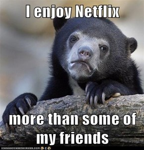 I enjoy Netflix  more than some of my friends