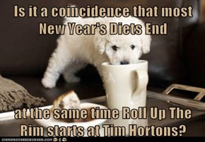 Is it a coincidence that most New Year's Diets End   at the same time Roll Up The Rim starts at Tim Hortons?