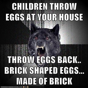 CHILDREN THROW EGGS AT YOUR HOUSE  THROW EGGS BACK.. BRICK SHAPED EGGS... MADE OF BRICK