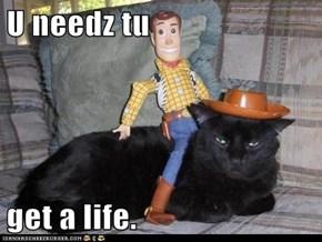 U needz tu  get a life.