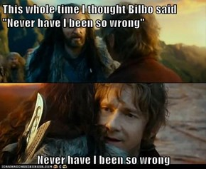 "This whole time I thought Bilbo said ""Never have I been so wrong""   Never have I been so wrong"