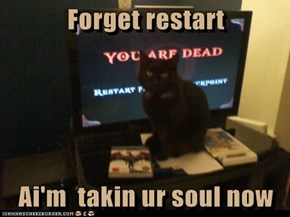 Forget restart  Ai'm  takin ur soul now