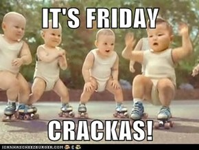 IT'S FRIDAY   CRACKAS!