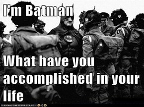 I'm Batman  What have you accomplished in your life