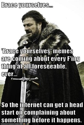 Brace yourselves... 'Brace yourselves' memes are coming about every F'ing thing at all foreseeable, ever... So the internet can get a head start on complaining about something before it happens.