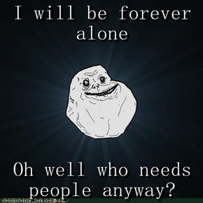 I will be forever alone  Oh well who needs people anyway?