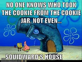 NO ONE KNOWS WHO TOOK THE COOKIE FROM THE COOKIE JAR, NOT EVEN...  ...SQUIDWARD'S HOUSE