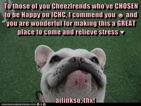 To those of you Cheezfrends who've CHOSEN to be Happy on ICHC, I commend you ☻ and you are wonderful for making this a GREAT place to come and relieve stress ♥        aifinkso, thx!