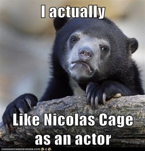 I actually  Like Nicolas Cage as an actor