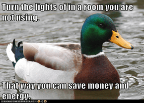 Turn the lights of in a room you are not using.  That way you can save money and energy.