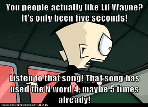 You people actually like Lil Wayne? It's only been five seconds!  Listen to that song! That song has used the N word 4, maybe 5 times already!