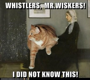 WHISTLERS,  MR.WISKERS!  I DID NOT KNOW THIS!