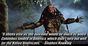 """If aliens visit us, the outcome would be much as when Columbus landed in America, which didn't turn out well for the Native Americans."" --Stephen Hawking"