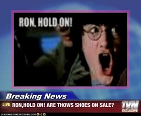 Breaking News - RON,HOLD ON! ARE THOWS SHOES ON SALE?