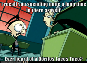 I recall you spending quite a long time in there as well.  Ever heard of a Doritos Locos Taco?