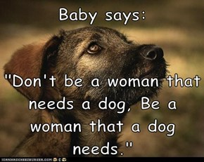 "Baby says:  ""Don't be a woman that needs a dog, Be a woman that a dog needs."""