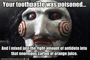 Your toothpaste was poisoned...