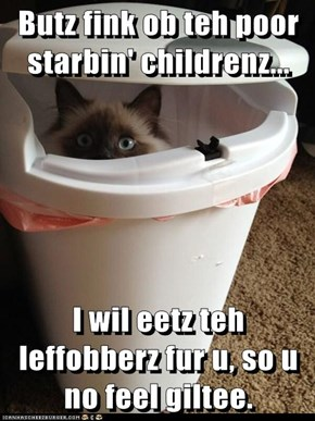 Butz fink ob teh poor starbin' childrenz...  I wil eetz teh leffobberz fur u, so u no feel giltee.