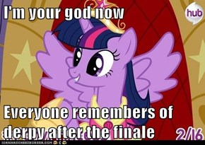 I'm your god now  Everyone remembers of derpy after the finale