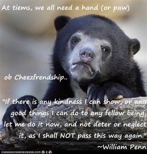"At tiems, we all need a hand (or paw)  ob Cheezfrendship..  ""If there is any kindness I can show, or any good things I can do to any fellow being, let me do it now, and not deter or neglect it, as I shall NOT pass this way again."" ~William Penn"