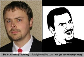 Stuart Ashens (Youtube) Totally Looks Like Are you serious? (rage face)