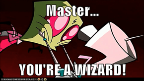 Master...  YOU'RE A WIZARD!