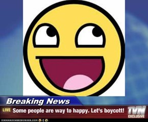 Breaking News - Some people are way to happy. Let's boycott!