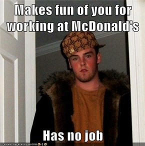 Makes fun of you for working at McDonald's  Has no job