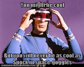 You might be cool  But you will never be as cool as Spock in space-goggles
